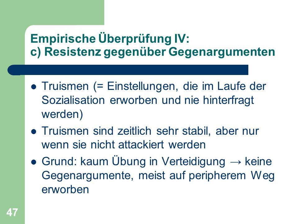 47 Empirische Überprüfung IV: c) Resistenz gegenüber Gegenargumenten Truismen (= Einstellungen, die im Laufe der Sozialisation erworben und nie hinter