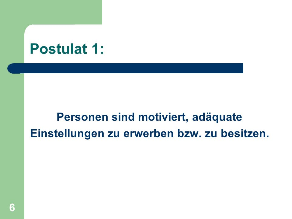 6 Postulat 1: Personen sind motiviert, adäquate Einstellungen zu erwerben bzw. zu besitzen.