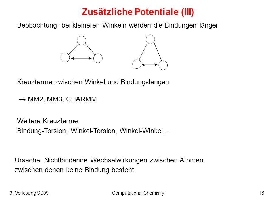 3. Vorlesung SS09Computational Chemistry16 Zusätzliche Potentiale (III) Kreuzterme zwischen Winkel und Bindungslängen Beobachtung: bei kleineren Winke
