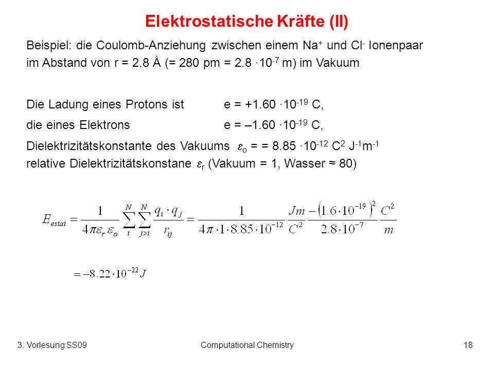 3. Vorlesung SS09Computational Chemistry18 Elektrostatische Kräfte (II) Beispiel: die Coulomb-Anziehung zwischen einem Na + und Cl - Ionenpaar im Abst