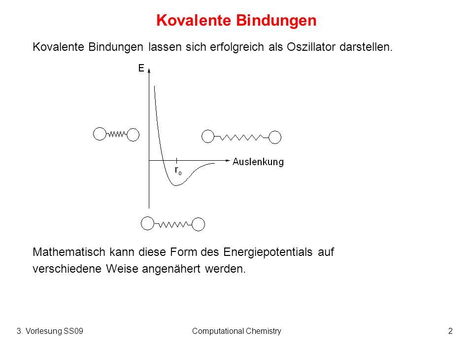 3. Vorlesung SS09Computational Chemistry2 Kovalente Bindungen Kovalente Bindungen lassen sich erfolgreich als Oszillator darstellen. Mathematisch kann