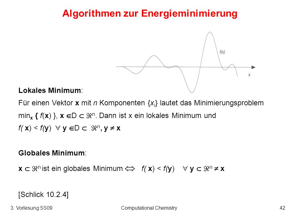 3. Vorlesung SS09Computational Chemistry42 Algorithmen zur Energieminimierung Lokales Minimum: Für einen Vektor x mit n Komponenten {x i } lautet das