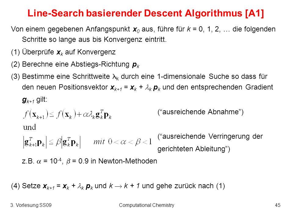3. Vorlesung SS09Computational Chemistry45 Line-Search basierender Descent Algorithmus [A1] Von einem gegebenen Anfangspunkt x 0 aus, führe für k = 0,