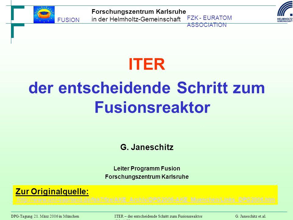 Forschungszentrum Karlsruhe in der Helmholtz-Gemeinschaft DPG-Tagung 21. März 2006 in MünchenITER – der entscheidende Schritt zum FusionsreaktorG. Jan