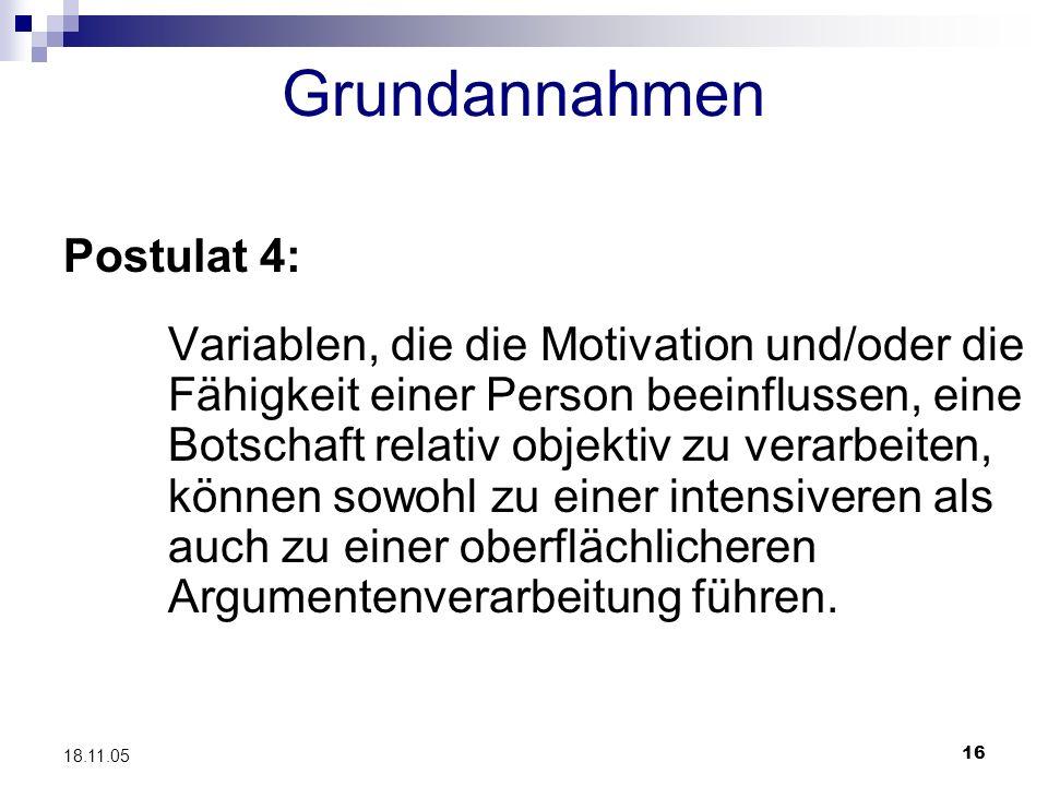 16 18.11.05 Grundannahmen Postulat 4: Variablen, die die Motivation und/oder die Fähigkeit einer Person beeinflussen, eine Botschaft relativ objektiv