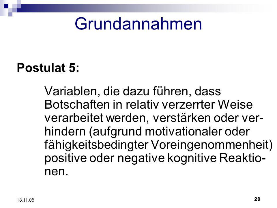 20 18.11.05 Grundannahmen Postulat 5: Variablen, die dazu führen, dass Botschaften in relativ verzerrter Weise verarbeitet werden, verstärken oder ver
