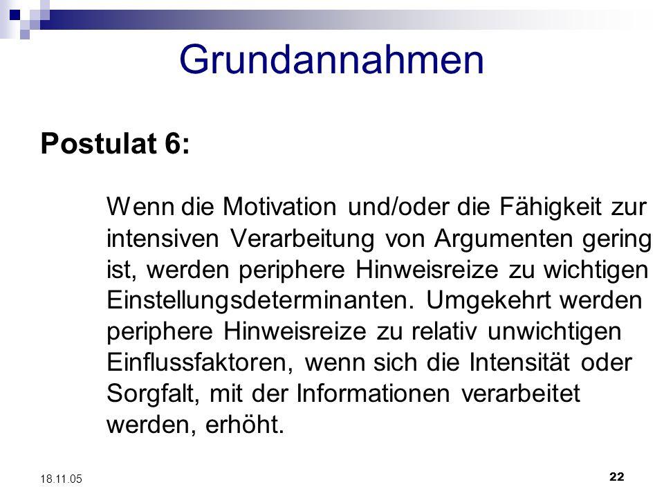 22 18.11.05 Grundannahmen Postulat 6: Wenn die Motivation und/oder die Fähigkeit zur intensiven Verarbeitung von Argumenten gering ist, werden periphe