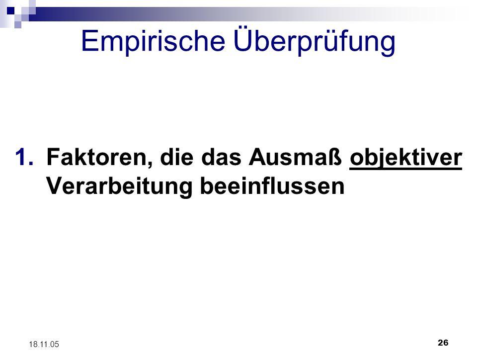 26 18.11.05 Empirische Überprüfung 1.Faktoren, die das Ausmaß objektiver Verarbeitung beeinflussen