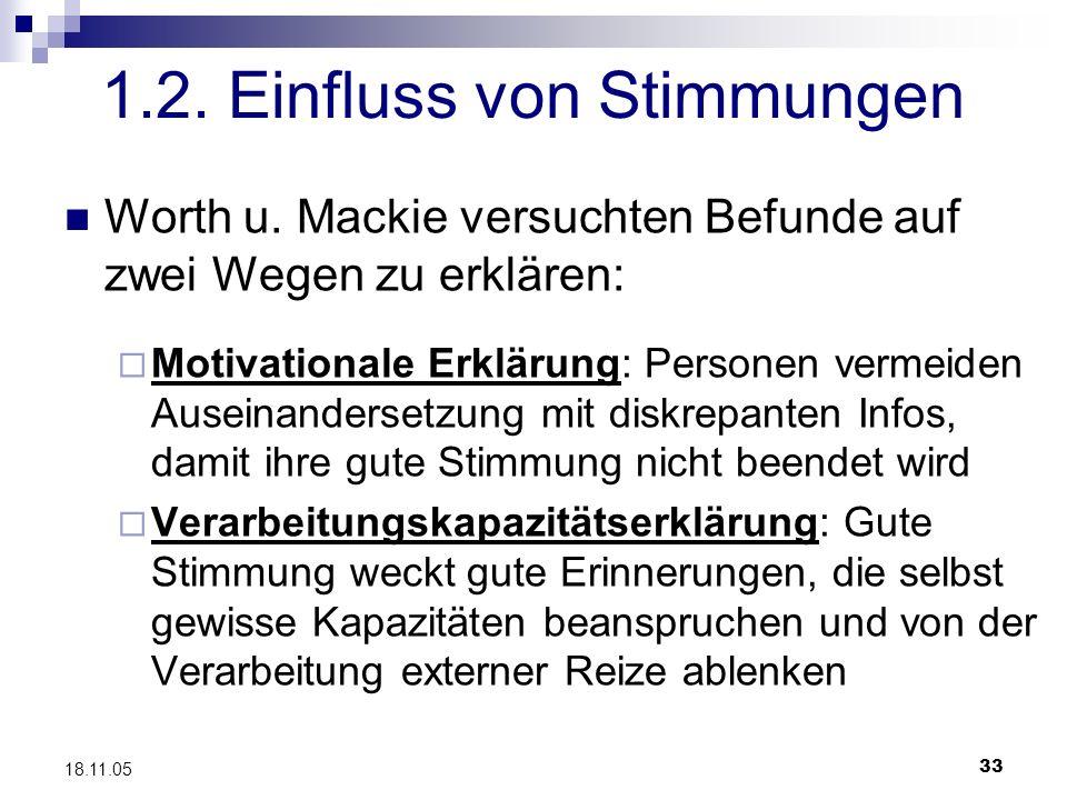 33 18.11.05 1.2. Einfluss von Stimmungen Worth u. Mackie versuchten Befunde auf zwei Wegen zu erklären: Motivationale Erklärung: Personen vermeiden Au