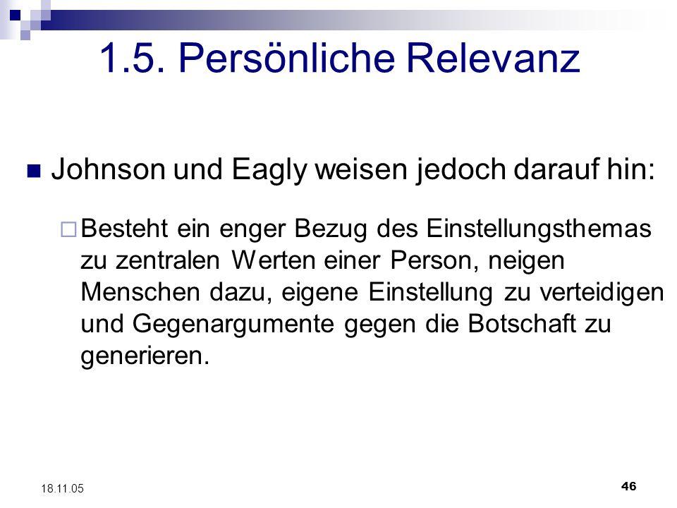 46 18.11.05 1.5. Persönliche Relevanz Johnson und Eagly weisen jedoch darauf hin: Besteht ein enger Bezug des Einstellungsthemas zu zentralen Werten e