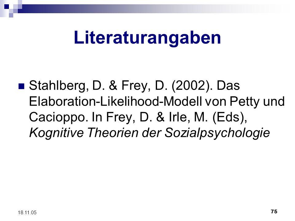 75 18.11.05 Literaturangaben Stahlberg, D. & Frey, D. (2002). Das Elaboration-Likelihood-Modell von Petty und Cacioppo. In Frey, D. & Irle, M. (Eds),