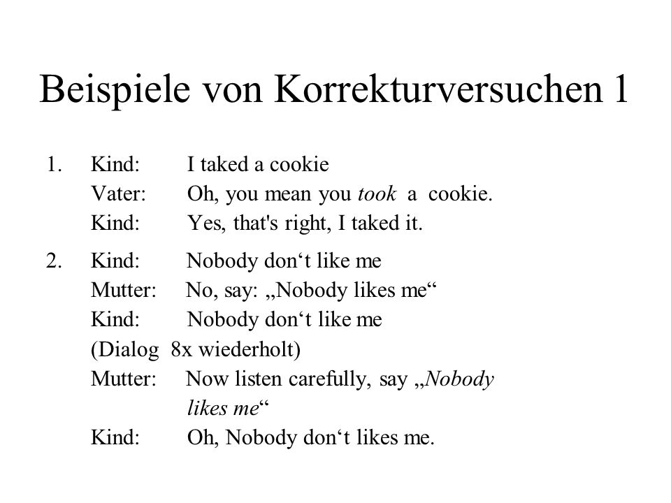 Beispiele von Korrekturversuchen 1 1. Kind: I taked a cookie Vater: Oh, you mean you took a cookie. Kind: Yes, that's right, I taked it. 2.Kind: Nobod