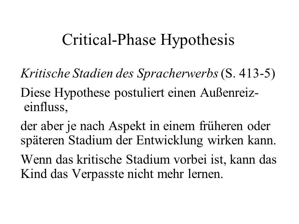 Critical-Phase Hypothesis Kritische Stadien des Spracherwerbs (S. 413-5) Diese Hypothese postuliert einen Außenreiz- einfluss, der aber je nach Aspekt