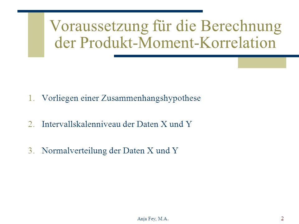 Anja Fey, M.A.2 Voraussetzung für die Berechnung der Produkt-Moment-Korrelation 1.Vorliegen einer Zusammenhangshypothese 2.Intervallskalenniveau der D