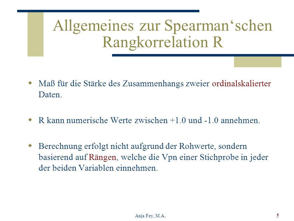 Anja Fey, M.A.5 Allgemeines zur Spearmanschen Rangkorrelation R Maß für die Stärke des Zusammenhangs zweier ordinalskalierter Daten. R kann numerische