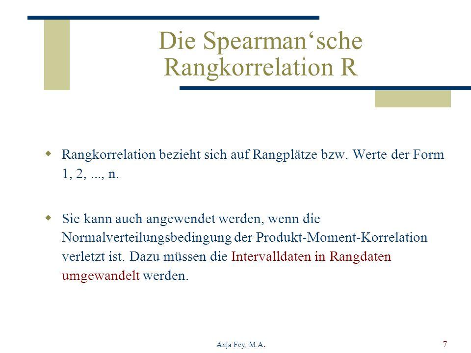 Anja Fey, M.A.7 Die Spearmansche Rangkorrelation R Rangkorrelation bezieht sich auf Rangplätze bzw. Werte der Form 1, 2,..., n. Sie kann auch angewend