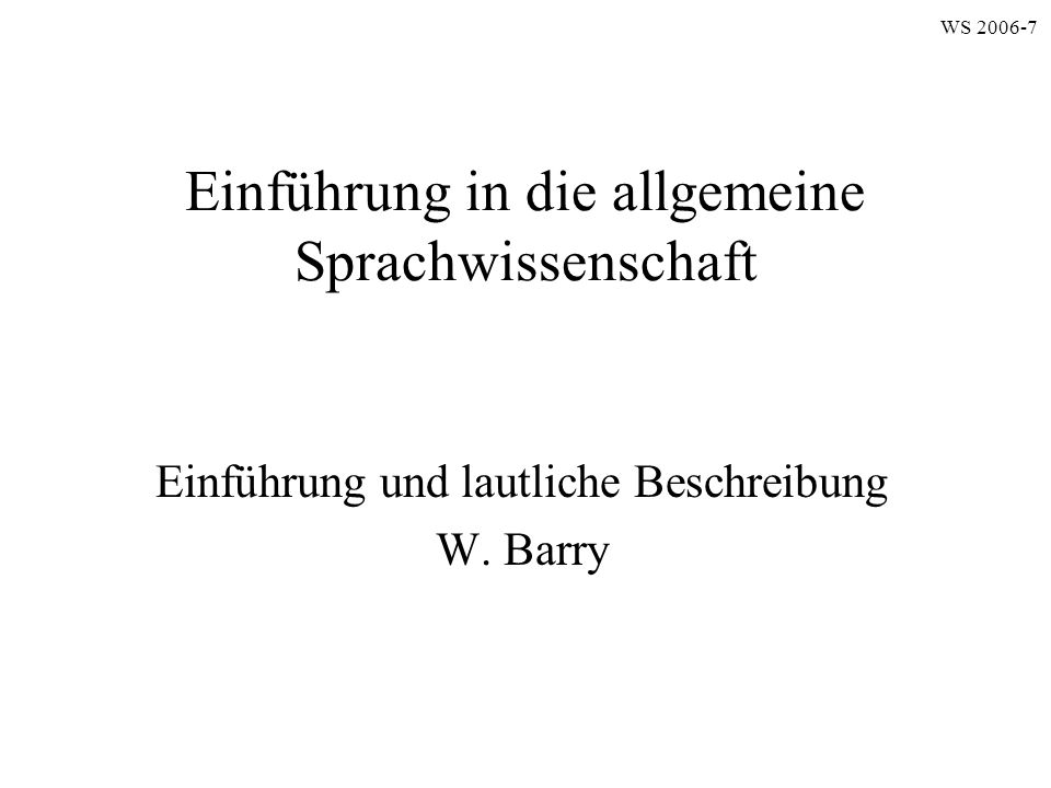 Einführung in die allgemeine Sprachwissenschaft Einführung und lautliche Beschreibung W. Barry WS 2006-7
