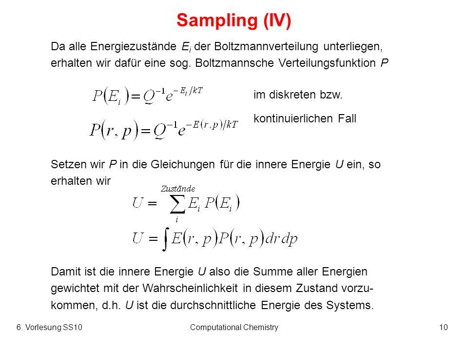6. Vorlesung SS10Computational Chemistry10 Sampling (IV) Da alle Energiezustände E i der Boltzmannverteilung unterliegen, erhalten wir dafür eine sog.