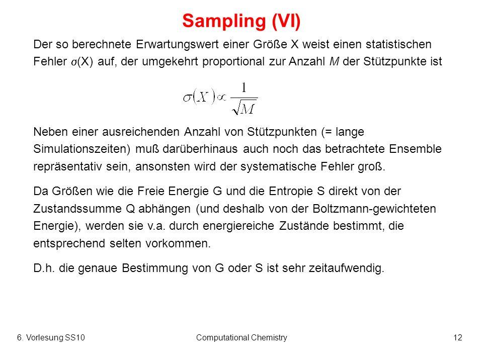 6. Vorlesung SS10Computational Chemistry12 Sampling (VI) Der so berechnete Erwartungswert einer Größe X weist einen statistischen Fehler (X) auf, der