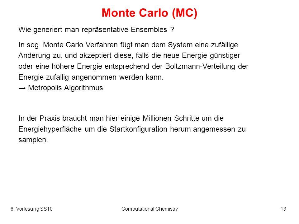 6. Vorlesung SS10Computational Chemistry13 Monte Carlo (MC) Wie generiert man repräsentative Ensembles ? In sog. Monte Carlo Verfahren fügt man dem Sy