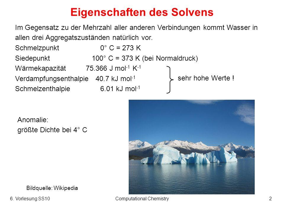 6. Vorlesung SS10Computational Chemistry2 Eigenschaften des Solvens Im Gegensatz zu der Mehrzahl aller anderen Verbindungen kommt Wasser in allen drei