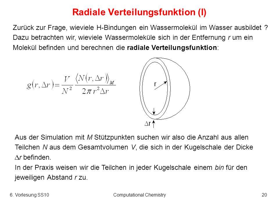 6. Vorlesung SS10Computational Chemistry20 Radiale Verteilungsfunktion (I) Zurück zur Frage, wieviele H-Bindungen ein Wassermolekül im Wasser ausbilde