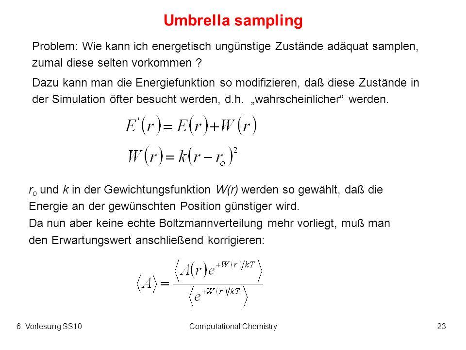 6. Vorlesung SS10Computational Chemistry23 Umbrella sampling r o und k in der Gewichtungsfunktion W(r) werden so gewählt, daß die Energie an der gewün