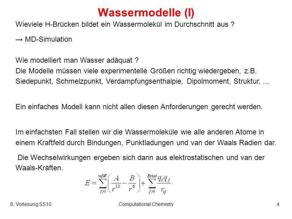 6. Vorlesung SS10Computational Chemistry4 Wassermodelle (I) Wieviele H-Brücken bildet ein Wassermolekül im Durchschnitt aus ? MD-Simulation Wie modell