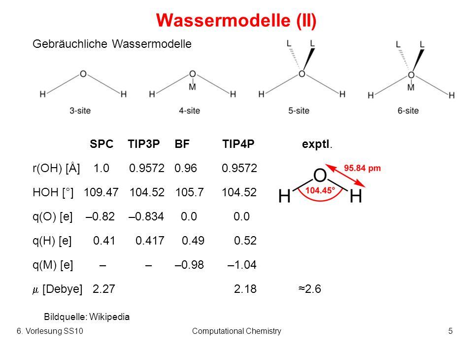 6. Vorlesung SS10Computational Chemistry5 Wassermodelle (II) Gebräuchliche Wassermodelle Bildquelle: Wikipedia SPCTIP3PBFTIP4P exptl. r(OH) [Å] 1.0 0.