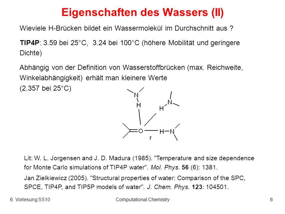 6. Vorlesung SS10Computational Chemistry6 Eigenschaften des Wassers (II) Wieviele H-Brücken bildet ein Wassermolekül im Durchschnitt aus ? TIP4P: 3.59