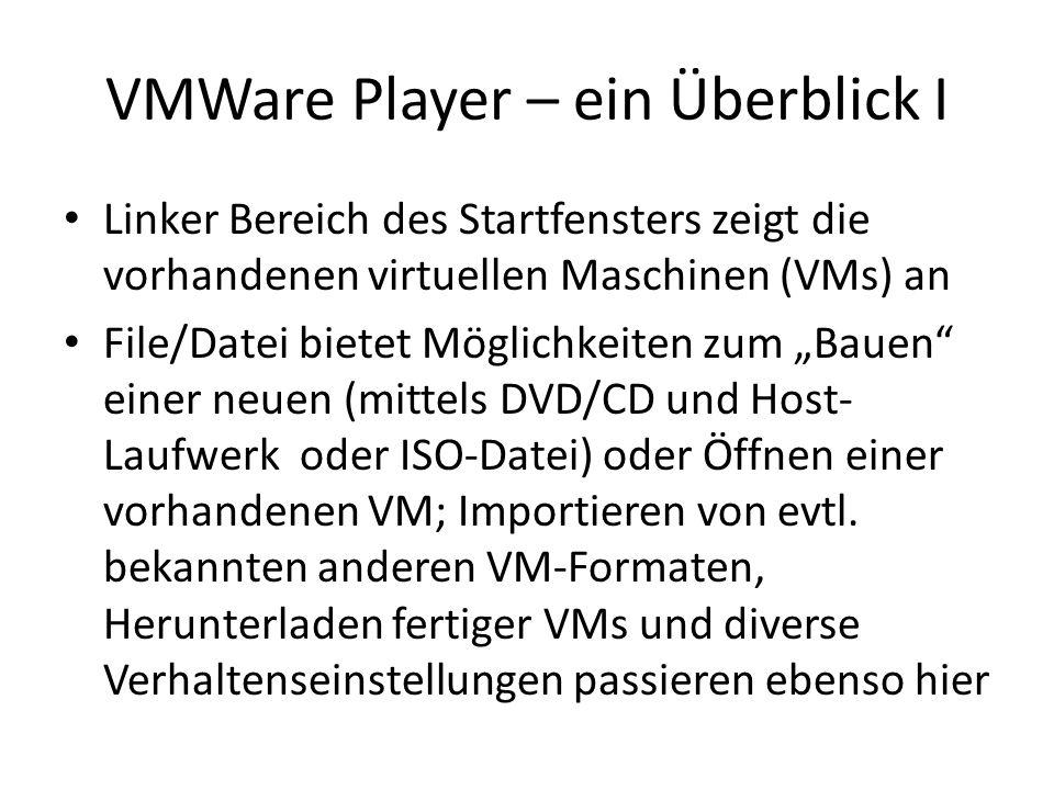 VMWare Player – ein Überblick I Linker Bereich des Startfensters zeigt die vorhandenen virtuellen Maschinen (VMs) an File/Datei bietet Möglichkeiten zum Bauen einer neuen (mittels DVD/CD und Host- Laufwerk oder ISO-Datei) oder Öffnen einer vorhandenen VM; Importieren von evtl.