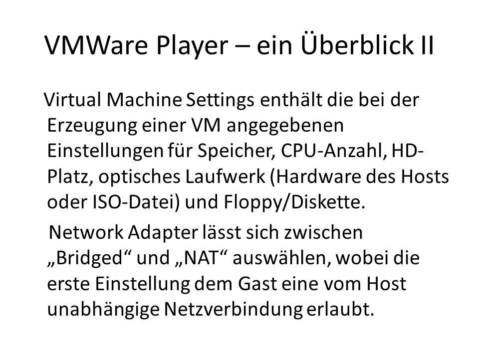 VMWare Player – ein Überblick II Virtual Machine Settings enthält die bei der Erzeugung einer VM angegebenen Einstellungen für Speicher, CPU-Anzahl, HD- Platz, optisches Laufwerk (Hardware des Hosts oder ISO-Datei) und Floppy/Diskette.