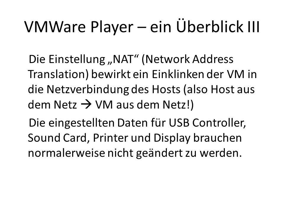 VMWare Player – ein Überblick III Die Einstellung NAT (Network Address Translation) bewirkt ein Einklinken der VM in die Netzverbindung des Hosts (also Host aus dem Netz VM aus dem Netz!) Die eingestellten Daten für USB Controller, Sound Card, Printer und Display brauchen normalerweise nicht geändert zu werden.