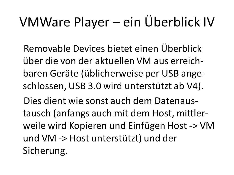 VMWare Player – ein Überblick IV Removable Devices bietet einen Überblick über die von der aktuellen VM aus erreich- baren Geräte (üblicherweise per USB ange- schlossen, USB 3.0 wird unterstützt ab V4).