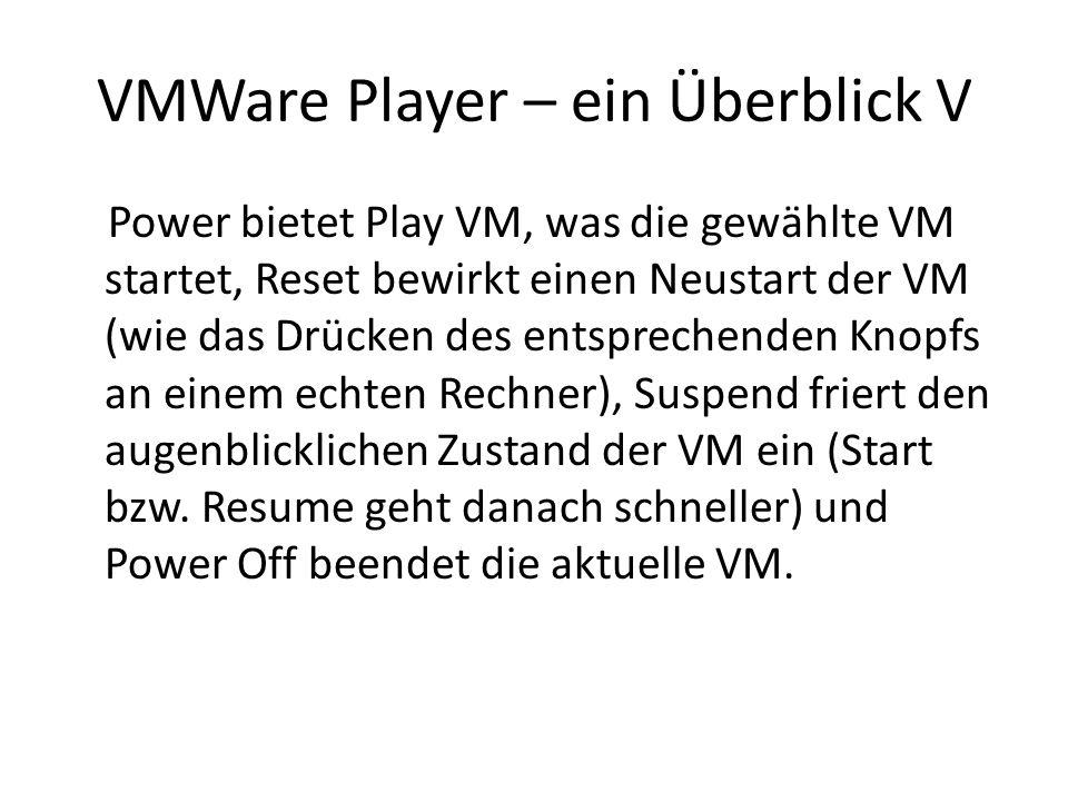 VMWare Player – ein Überblick V Power bietet Play VM, was die gewählte VM startet, Reset bewirkt einen Neustart der VM (wie das Drücken des entsprechenden Knopfs an einem echten Rechner), Suspend friert den augenblicklichen Zustand der VM ein (Start bzw.