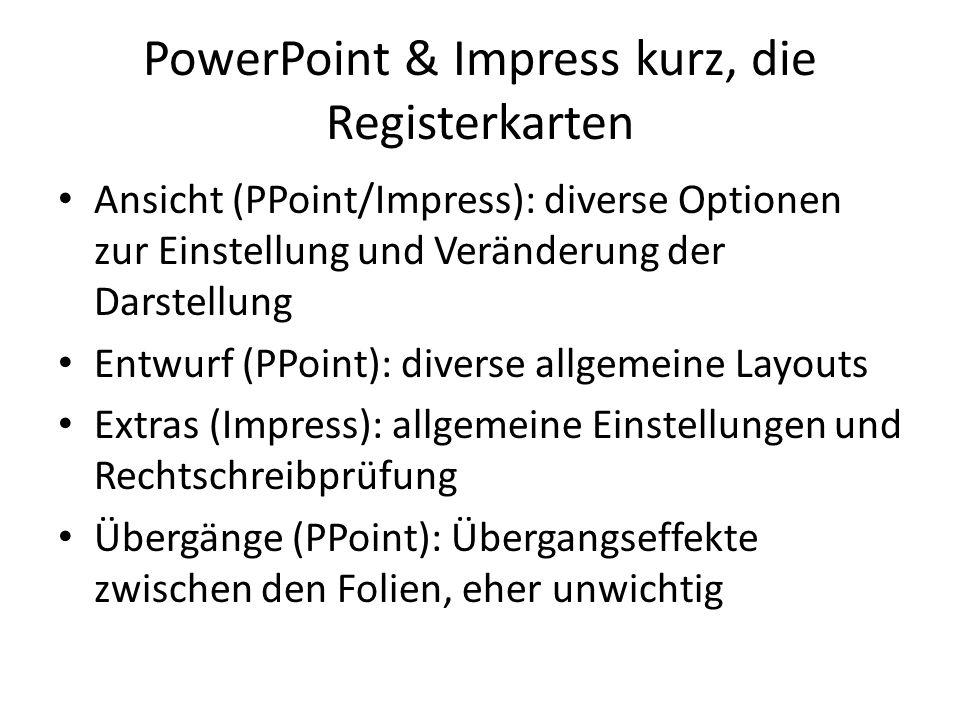 PowerPoint & Impress kurz, die Registerkarten Ansicht (PPoint/Impress): diverse Optionen zur Einstellung und Veränderung der Darstellung Entwurf (PPoi