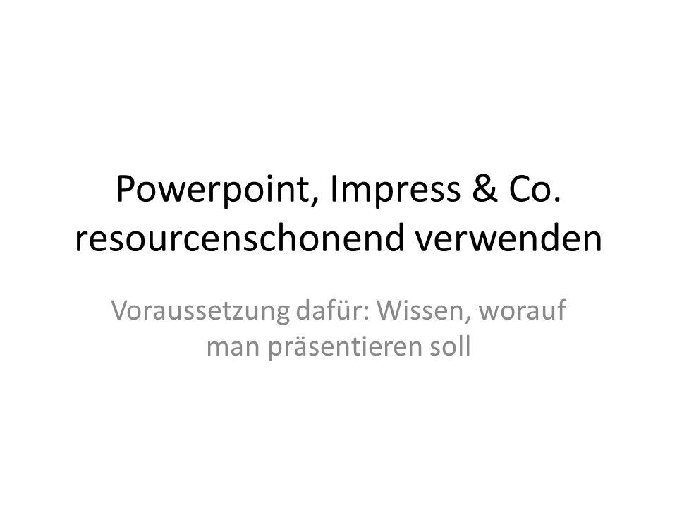 Powerpoint, Impress & Co. resourcenschonend verwenden Voraussetzung dafür: Wissen, worauf man präsentieren soll