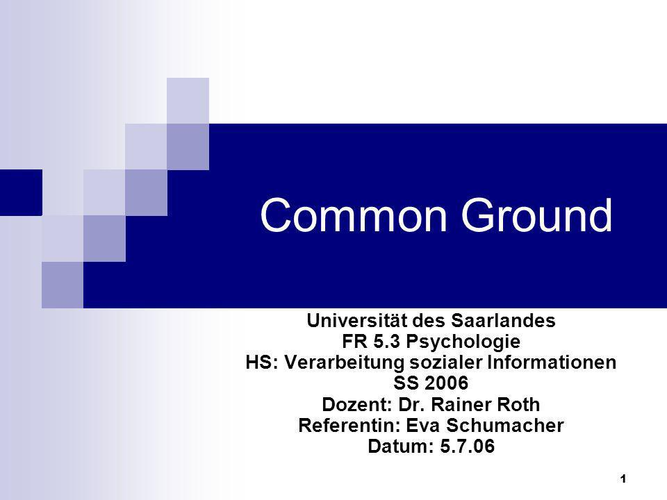 1 Common Ground Universität des Saarlandes FR 5.3 Psychologie HS: Verarbeitung sozialer Informationen SS 2006 Dozent: Dr. Rainer Roth Referentin: Eva