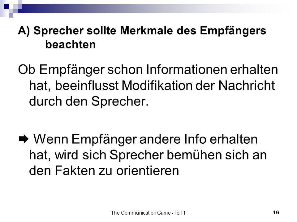 The Communication Game - Teil 116 A) Sprecher sollte Merkmale des Empfängers beachten Ob Empfänger schon Informationen erhalten hat, beeinflusst Modif