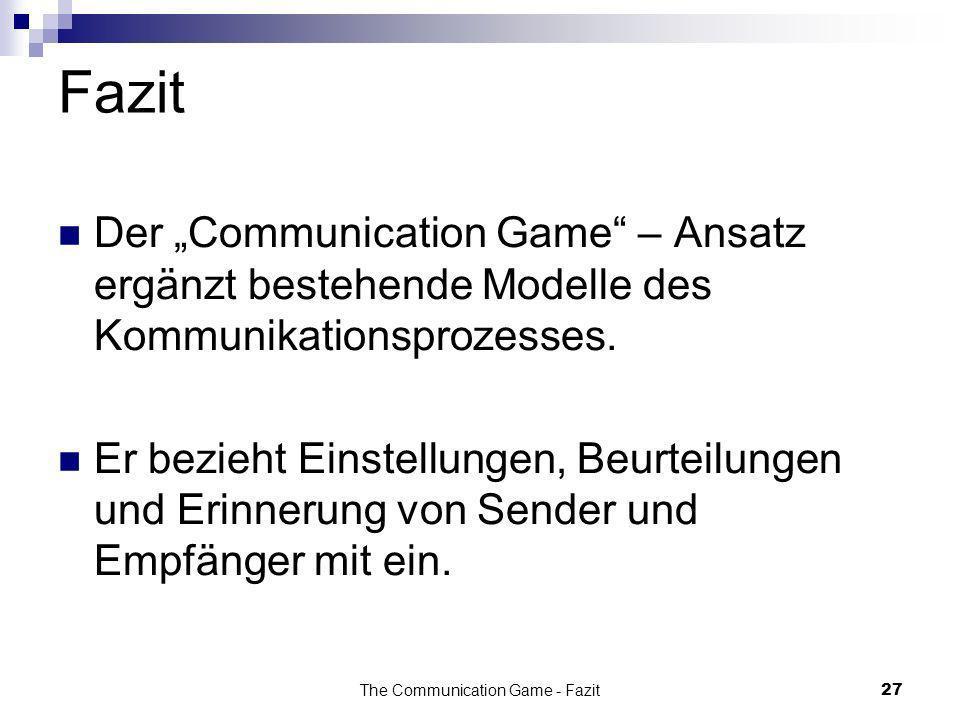 The Communication Game - Fazit27 Fazit Der Communication Game – Ansatz ergänzt bestehende Modelle des Kommunikationsprozesses. Er bezieht Einstellunge