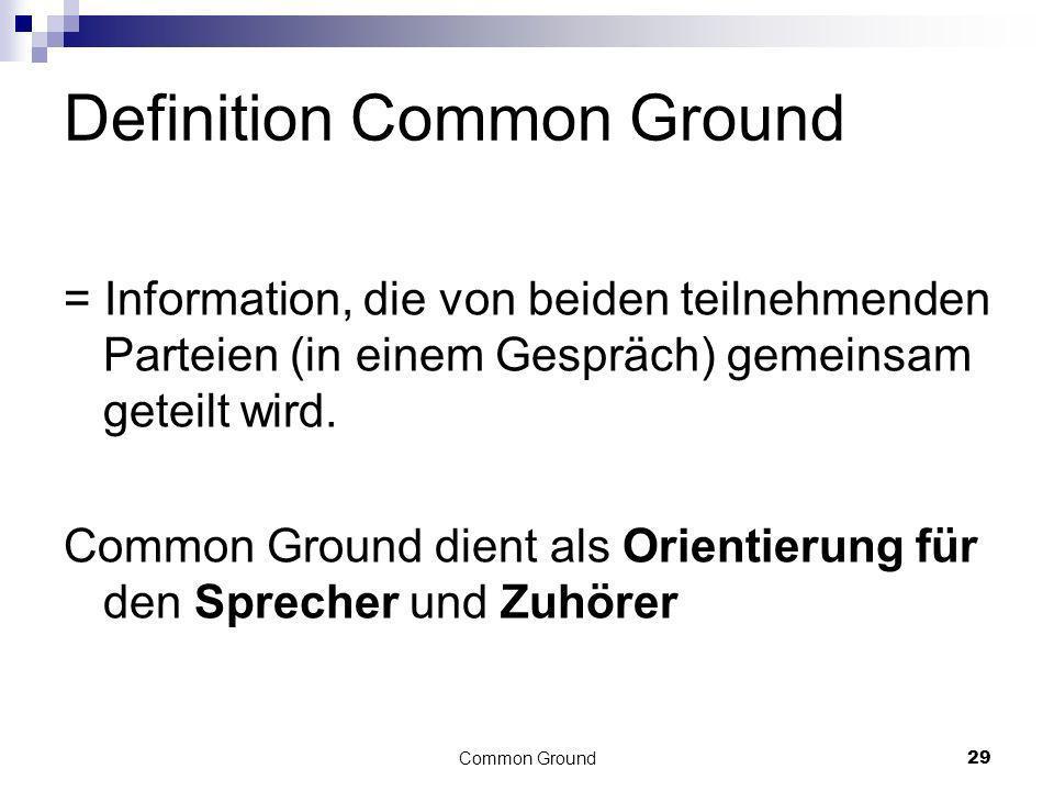 29 Definition Common Ground = Information, die von beiden teilnehmenden Parteien (in einem Gespräch) gemeinsam geteilt wird. Common Ground dient als O