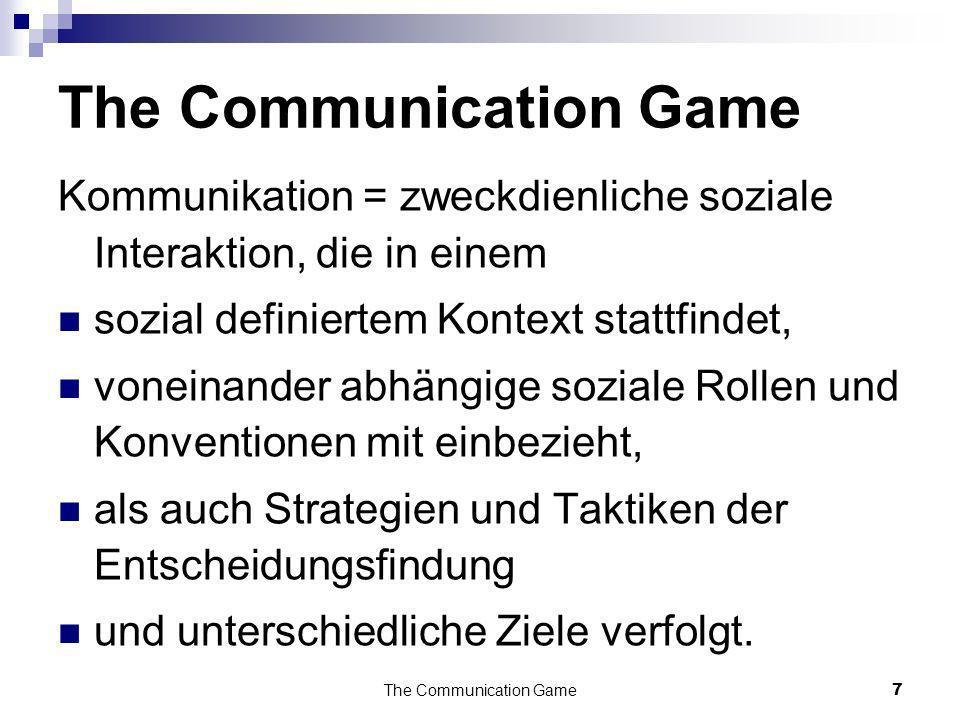 The Communication Game7 Kommunikation = zweckdienliche soziale Interaktion, die in einem sozial definiertem Kontext stattfindet, voneinander abhängige