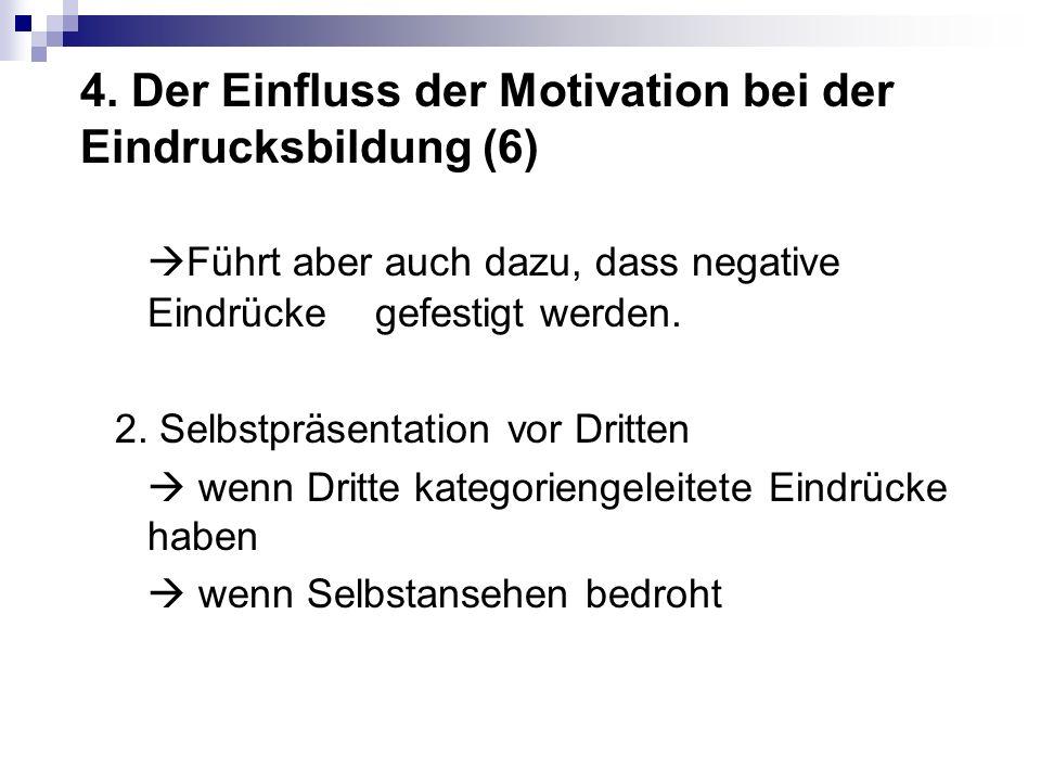 4. Der Einfluss der Motivation bei der Eindrucksbildung (6) Führt aber auch dazu, dass negative Eindrücke gefestigt werden. 2. Selbstpräsentation vor