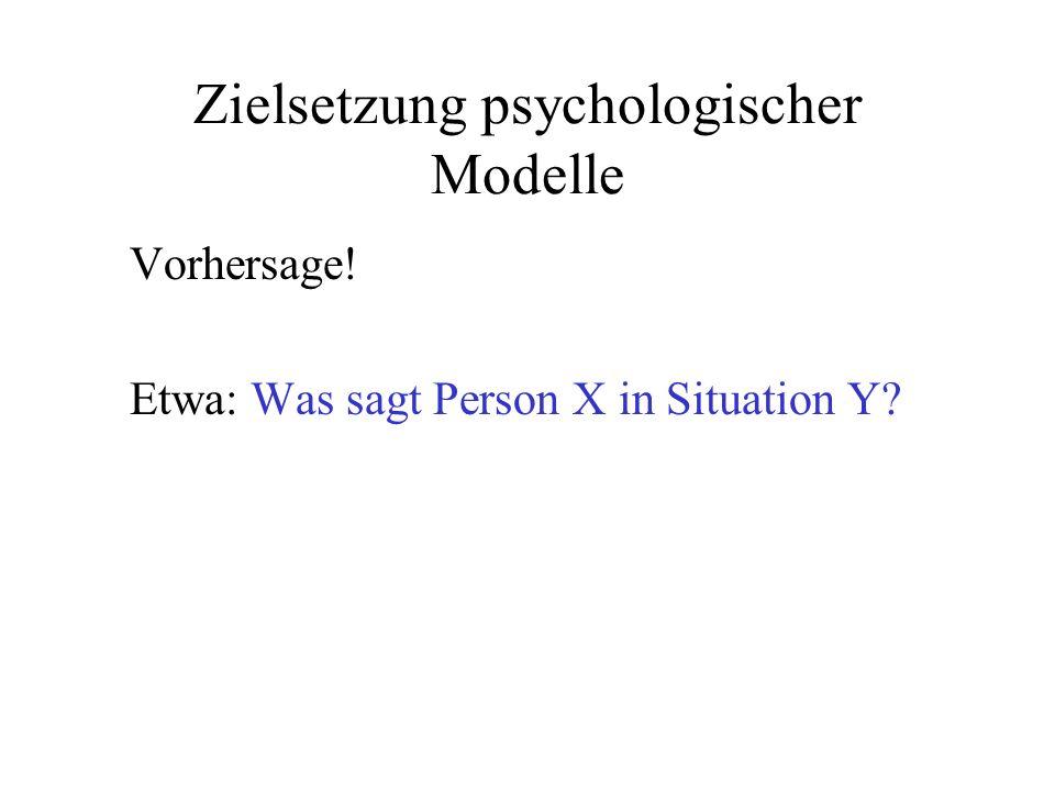Zielsetzung psychologischer Modelle Vorhersage! Etwa: Was sagt Person X in Situation Y?