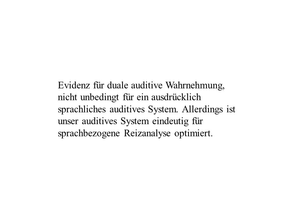 Evidenz für duale auditive Wahrnehmung, nicht unbedingt für ein ausdrücklich sprachliches auditives System. Allerdings ist unser auditives System eind