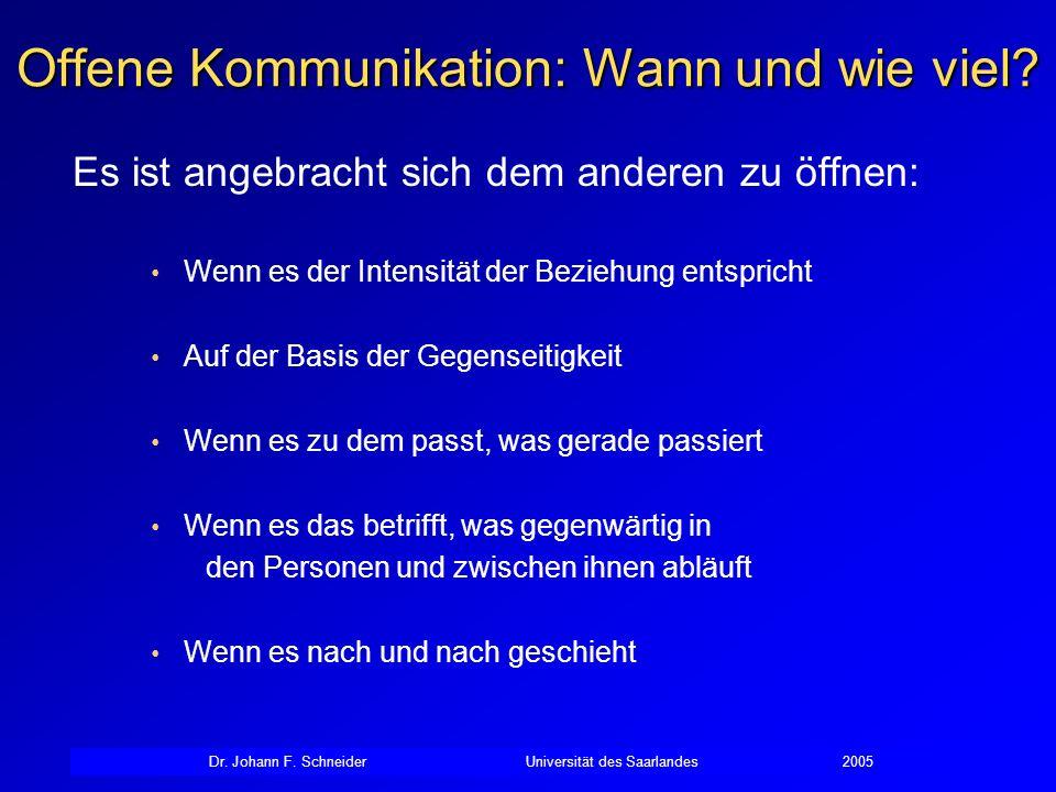 Dr. Johann F. SchneiderUniversität des Saarlandes2005 Offene Kommunikation: Wann und wie viel? Es ist angebracht sich dem anderen zu öffnen: Wenn es d