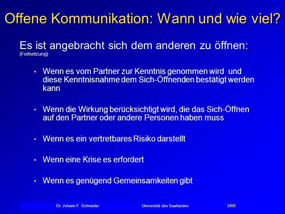 Dr. Johann F. SchneiderUniversität des Saarlandes2005 Offene Kommunikation: Wann und wie viel? Es ist angebracht sich dem anderen zu öffnen: (Fortsetz