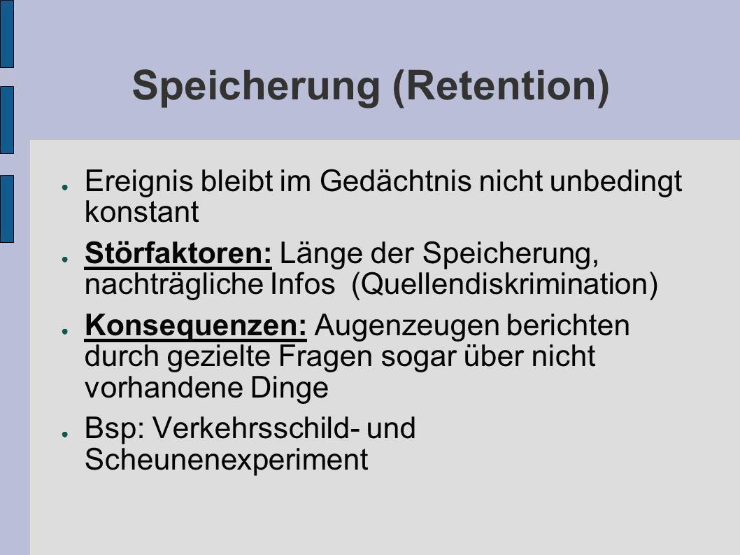 Speicherung (Retention) Ereignis bleibt im Gedächtnis nicht unbedingt konstant Störfaktoren: Länge der Speicherung, nachträgliche Infos (Quellendiskri