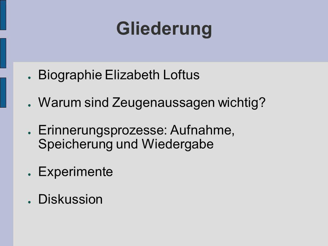 Gliederung Biographie Elizabeth Loftus Warum sind Zeugenaussagen wichtig? Erinnerungsprozesse: Aufnahme, Speicherung und Wiedergabe Experimente Diskus