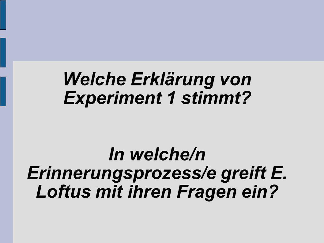 Welche Erklärung von Experiment 1 stimmt? In welche/n Erinnerungsprozess/e greift E. Loftus mit ihren Fragen ein?